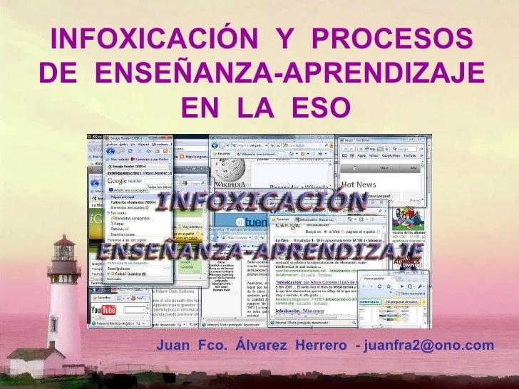 INFOXICACIÓN  Y  PROCESOS  DE  ENSEÑANZA-APRENDIZAJE  EN  LA  ESO Juan  Fco.  Álvarez  Herrero  - juanfra2@ono.com