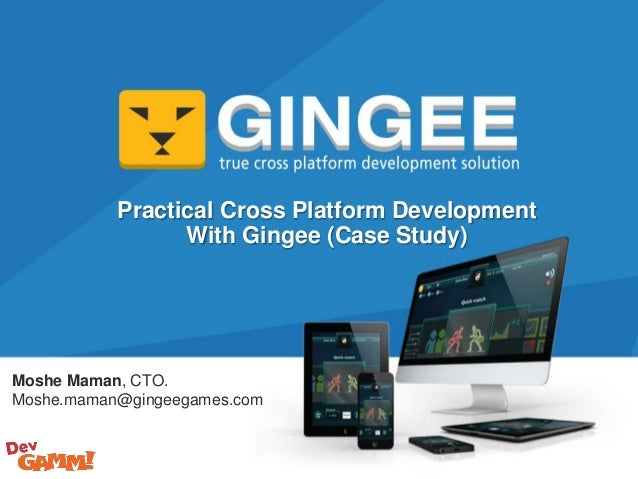 Moshe Maman, CTO. Moshe.maman@gingeegames.com Practical Cross Platform Development With Gingee (Case Study)