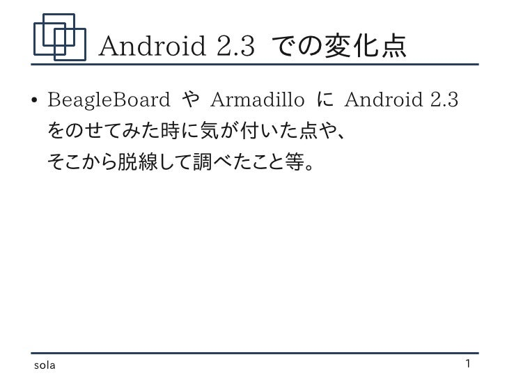 Android 2.3 での変化点●   BeagleBoard や Armadillo に Android 2.3    をのせてみた時に気が付いた点や、    そこから脱線して調べたこと等。sola                     ...