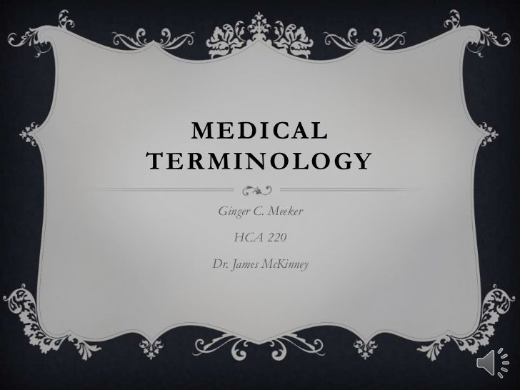 MEDICALTERMINOLOGY    Ginger C. Meeker       HCA 220   Dr. James McKinney