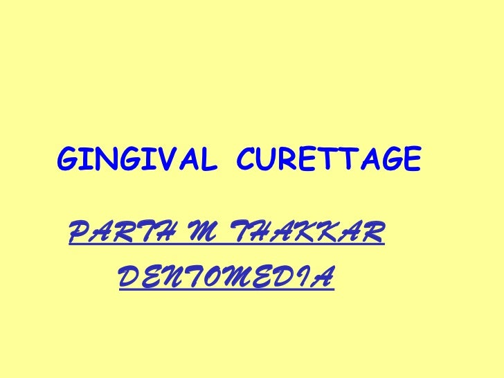 GINGIVAL   CURETTAGE PARTH M THAKKAR DENTOMEDIA
