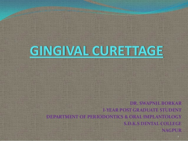 GINGIVAL CURETTAGE  DR. SWAPNIL BORKAR I-YEAR POST GRADUATE STUDENT DEPARTMENT OF PERIODONTICS & ORAL IMPLANTOLOGY S.D.K.S...