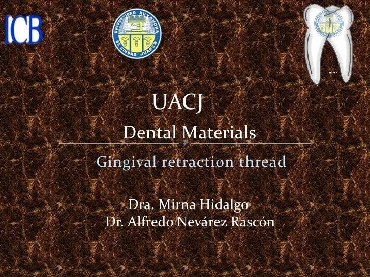 UACJ   Dental MaterialsGingival retraction thread     Dra. Mirna Hidalgo Dr. Alfredo Nevárez Rascón