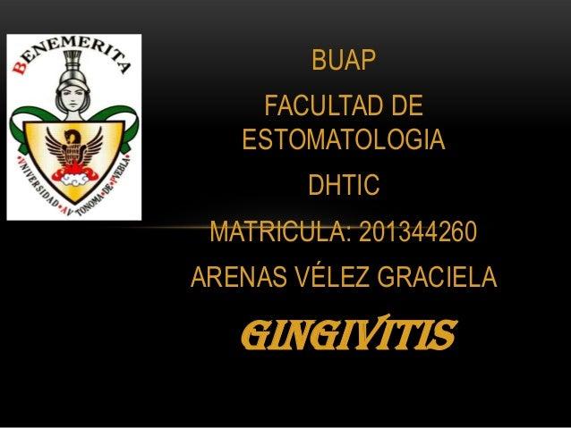 BUAP FACULTAD DE ESTOMATOLOGIA DHTIC MATRICULA: 201344260 ARENAS VÉLEZ GRACIELA  GINGIVITIS