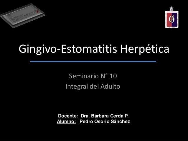 Gingivo-Estomatitis HerpéticaSeminario N° 10Integral del AdultoDocente: Dra. Bárbara Cerda P.Alumno: Pedro Osorio Sánchez