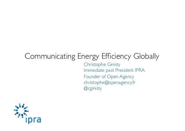 Communicating Energy Efficiency Globally  Christophe Ginisty  Immediate past President IPRA   Founder of Open Agency  c...