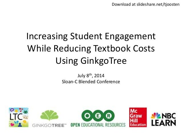 Increasing Student Engagement While Reducing Textbook Costs Using GinkgoTree July 8th, 2014 Sloan-C Blended Conference Dow...