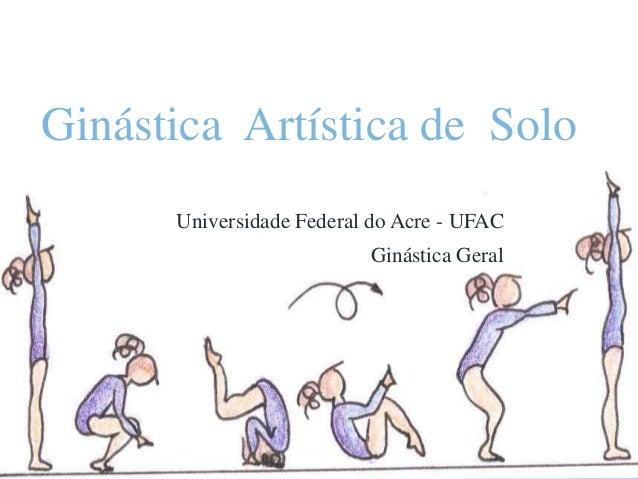 Ginástica Artística de Solo Universidade Federal do Acre - UFAC Ginástica Geral