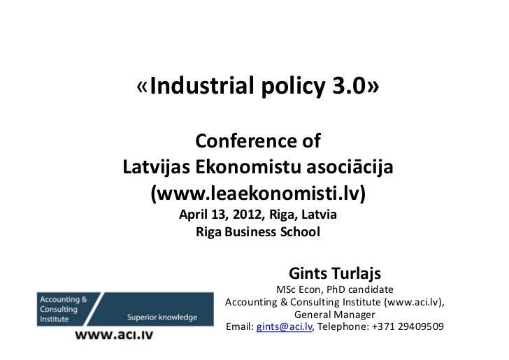 «Industrial policy 3.0»         Conference ofLatvijas Ekonomistu asociācija   (www.leaekonomisti.lv)      April 13, 2012, ...