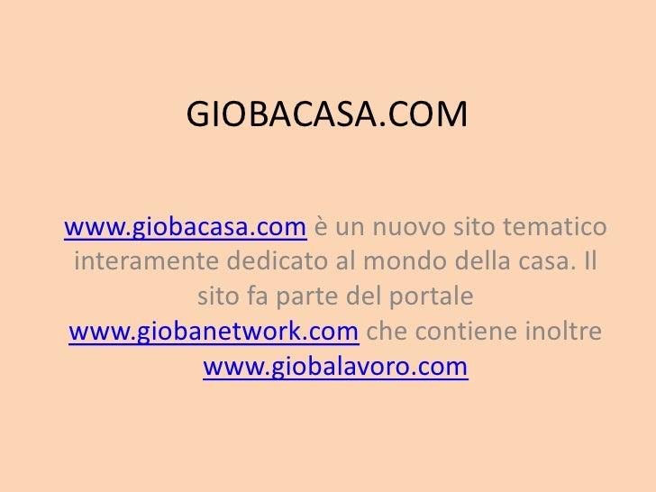 GIOBACASA.COMwww.giobacasa.com è un nuovo sito tematicointeramente dedicato al mondo della casa. Il         sito fa parte ...