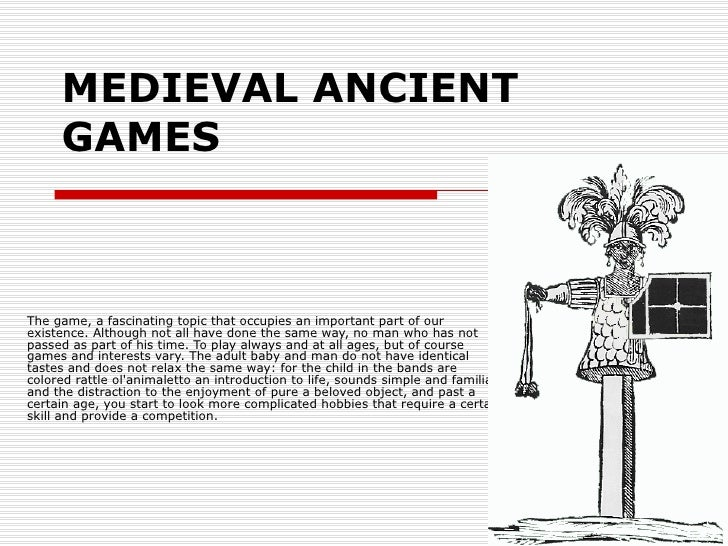 MEDIEVAL ANCIENT GAMES   The game, a fascinating topic that occupies an important part of our existence. Although not all ...