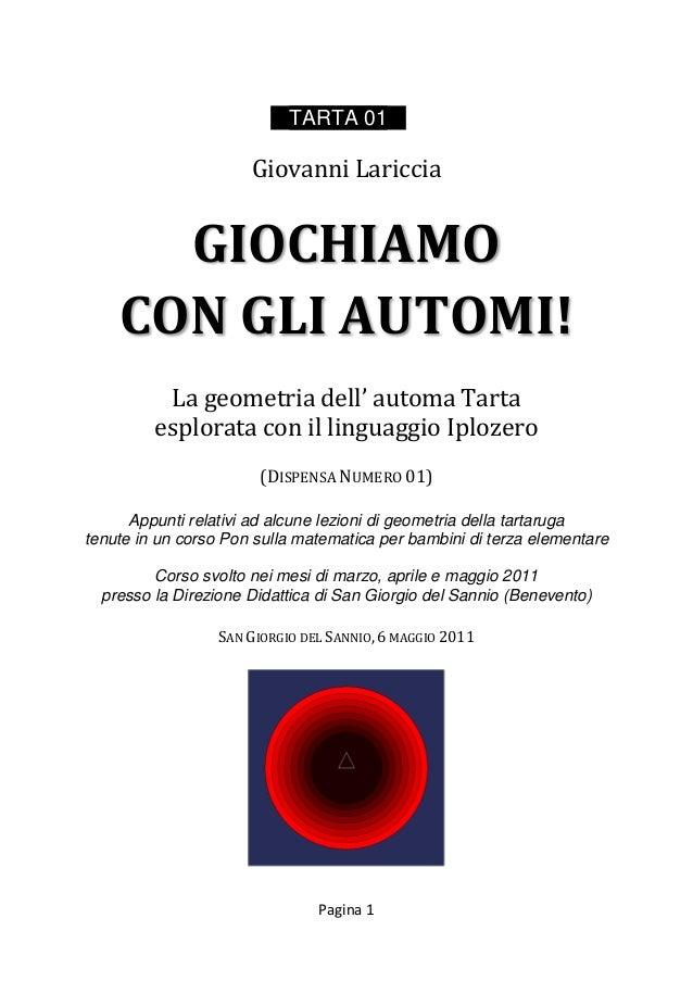 Pagina 1 TARTA 01 Giovanni Lariccia GIOCHIAMO CON GLI AUTOMI! La geometria dell' automa Tarta esplorata con il linguaggio ...