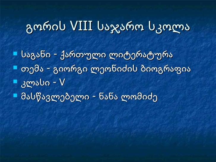 გორის  VIII  საჯარო სკოლა <ul><li>საგანი - ქართული ლიტერატურა </li></ul><ul><li>თემა - გიორგი ლეონიძის ბიოგრაფია </li></ul...