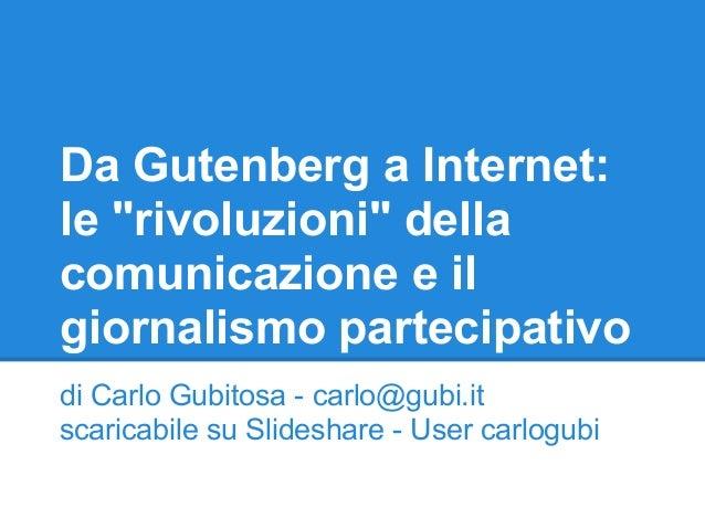 """Da Gutenberg a Internet: le """"rivoluzioni"""" della comunicazione e il giornalismo partecipativo di Carlo Gubitosa - carlo@gub..."""