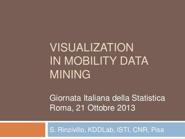 VISUALIZATION IN MOBILITY DATA MINING Giornata Italiana della Statistica Roma, 21 Ottobre 2013 S. Rinzivillo, KDDLab, ISTI...