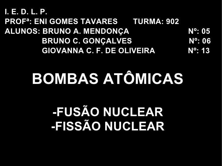 BOMBAS ATÔMICAS -FUSÃO NUCLEAR -FISSÃO NUCLEAR I. E. D. L. P.  PROFª: ENI GOMES TAVARES  TURMA: 902 ALUNOS: BRUNO A. MENDO...
