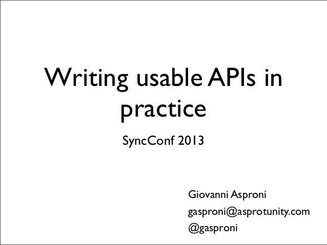 Writing usable APIs in      practice       SyncConf 2013                 Giovanni Asproni                 gasproni@asprotu...