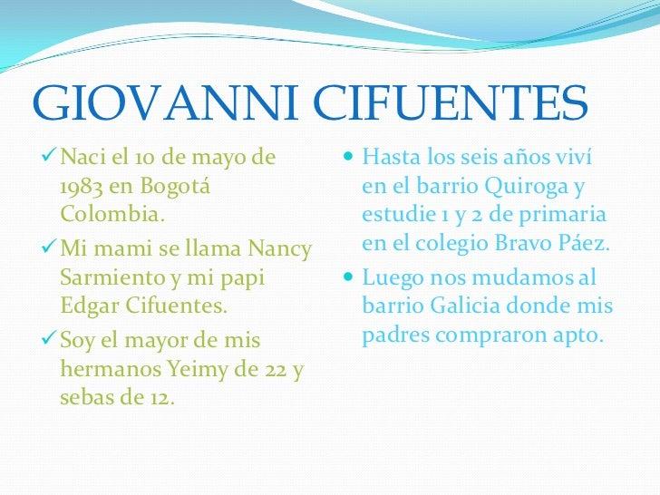 GIOVANNI CIFUENTES Naci el 10 de mayo de     Hasta los seis años viví  1983 en Bogotá             en el barrio Quiroga y...
