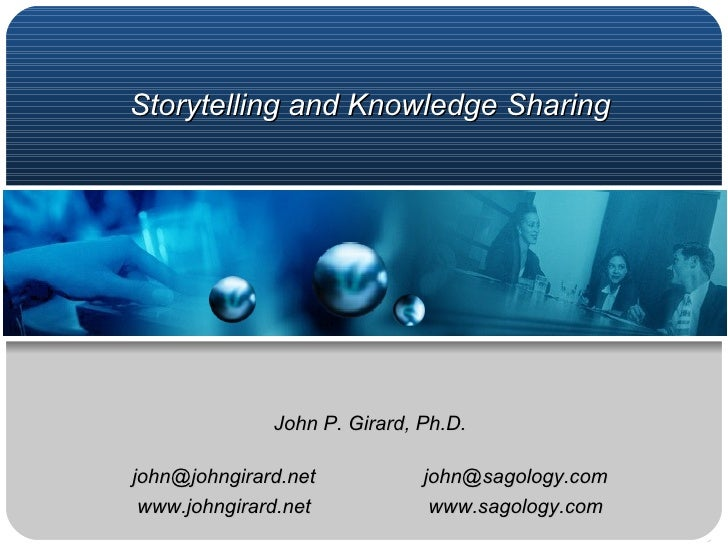 Storytelling and Knowledge Sharing John P. Girard, Ph.D. [email_address] [email_address] www.johngirard.net www.sagology.com