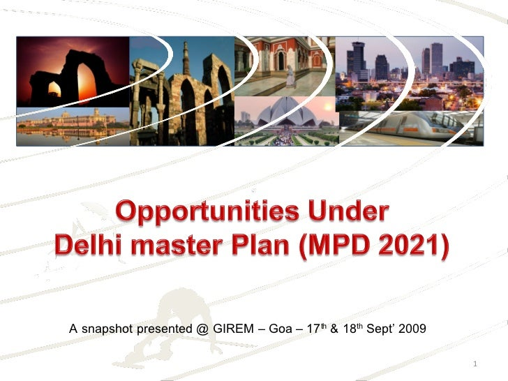 1<br />Opportunities Under <br />Delhi master Plan (MPD 2021)<br />A snapshot presented @ GIREM – Goa – 17th & 18th Sept' ...