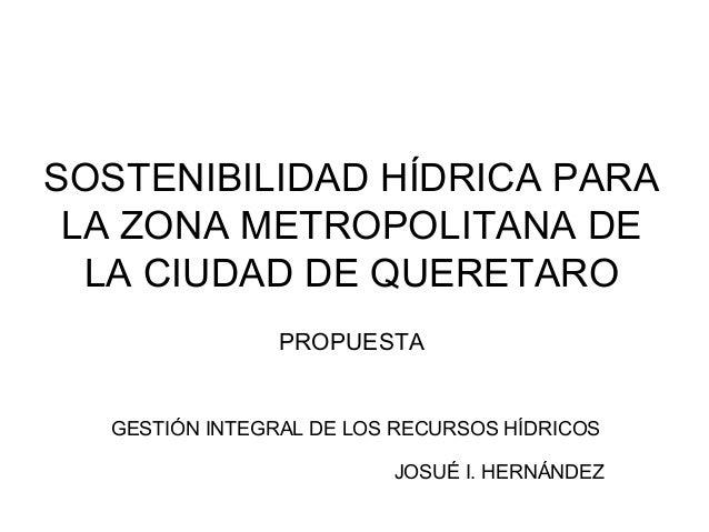 SOSTENIBILIDAD HÍDRICA PARA LA ZONA METROPOLITANA DE  LA CIUDAD DE QUERETARO                PROPUESTA  GESTIÓN INTEGRAL DE...