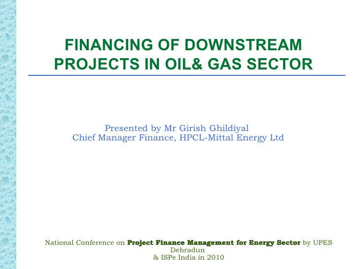 FINANCING OF DOWNSTREAM  PROJECTS IN OIL& GAS SECTOR              Presented by Mr Girish Ghildiyal       Chief Manager Fin...