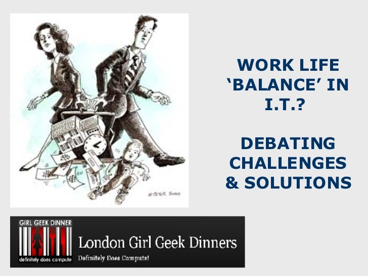 WORK LIFE 'BALANCE' IN I.T.?    DEBATING CHALLENGES & SOLUTIONS