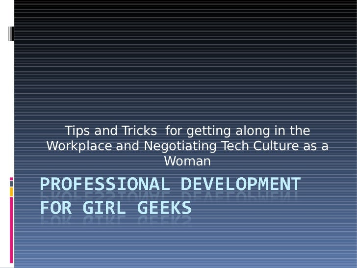 Tips and Tricks for getting along in the Workplace and Negotiating Tech Culture as a                   Woman