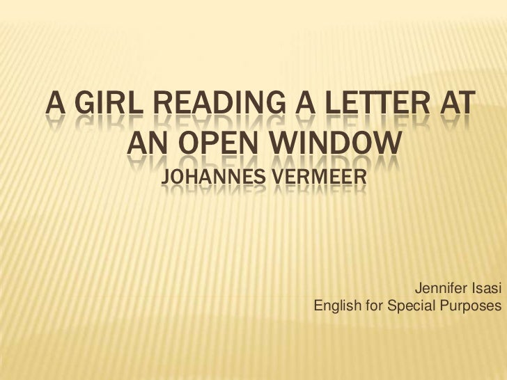 A GIRL READING A LETTER ATAN OPEN WINDOWJohannes Vermeer<br />Jennifer Isasi<br />English for Special Purposes<br />