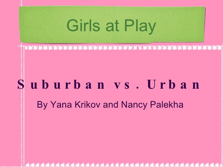 Girls at Play Suburban vs. Urban By Yana Krikov and Nancy Palekha
