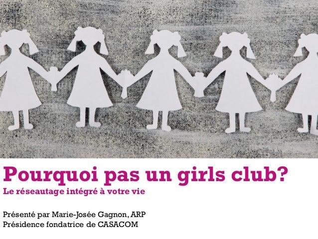 Présenté par Marie-Josée Gagnon, ARP Présidence fondatrice de CASACOM Pourquoi pas un girls club? Le réseautage intégré à ...
