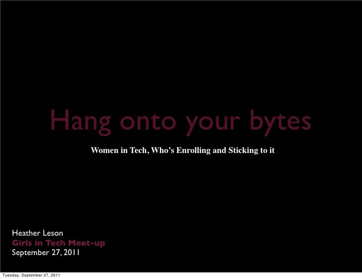 Hang onto your bytes                              Women in Tech, Who's Enrolling and Sticking to it    Heather Leson    Gi...