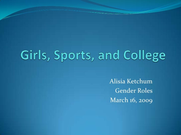 Girls, Sports, and College<br />Alisia Ketchum<br />Gender Roles<br />March 16, 2009<br />