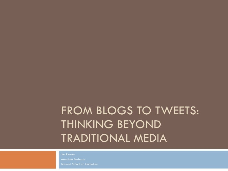FROM BLOGS TO TWEETS: THINKING BEYOND TRADITIONAL MEDIA  Jen Reeves Associate Professor Missouri School of Journalism