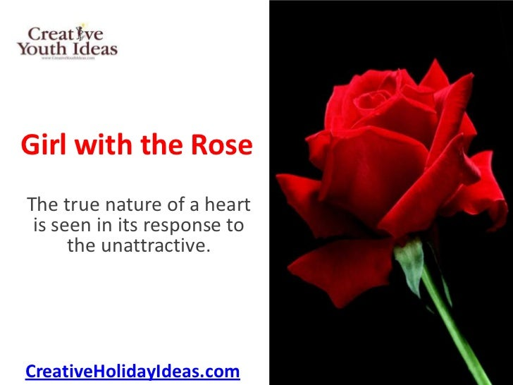 Girl with the RoseThe true nature of a heart is seen in its response to      the unattractive.CreativeHolidayIdeas.com
