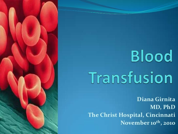Blood Transfusion<br />Diana Girnita<br />MD, PhD<br />The Christ Hospital, Cincinnati<br />November 10th, 2010 <br />