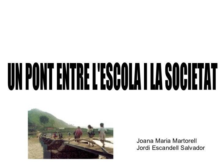 <ul><li>Joana Maria Martorell </li></ul><ul><li>Jordi Escandell Salvador </li></ul>UN PONT ENTRE L'ESCOLA I LA SOCIETAT