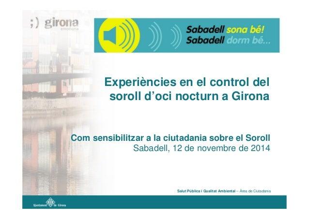 Experiències en el control del soroll d'oci nocturn a Girona Com sensibilitzar a la ciutadania sobre el Soroll Sabadell, 1...