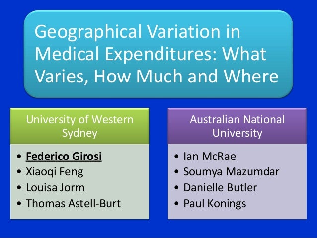 Geographical Variation in Medical Expenditures: What Varies, How Much and Where University of Western Sydney • • • •  Fede...