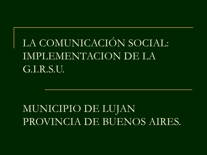 LA COMUNICACIÓN SOCIAL:IMPLEMENTACION DE LAG.I.R.S.U.MUNICIPIO DE LUJANPROVINCIA DE BUENOS AIRES.
