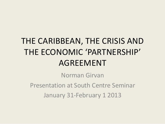 THE CARIBBEAN, THE CRISIS AND THE ECONOMIC 'PARTNERSHIP'         AGREEMENT             Norman Girvan  Presentation at Sout...