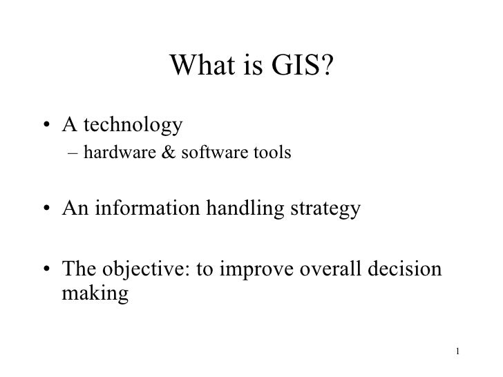 What is GIS? <ul><li>A technology </li></ul><ul><ul><li>hardware & software tools </li></ul></ul><ul><li>An information ha...