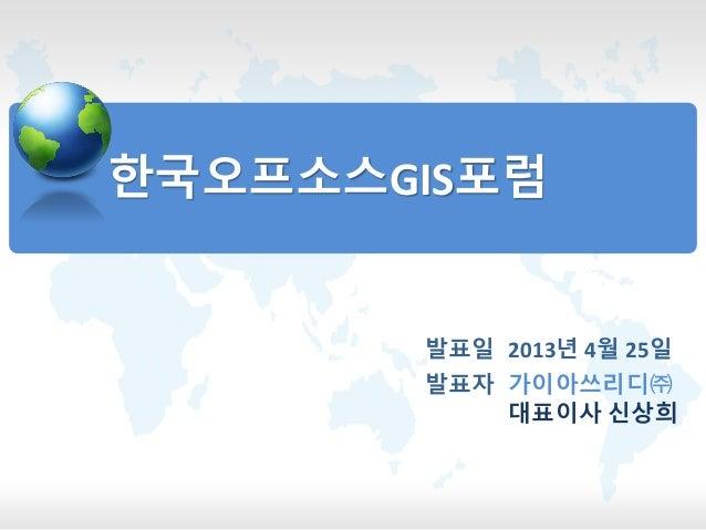 한국오프소스GIS포럼발표자 가이아쓰리디㈜대표이사 신상희발표일 2013년 4월 25일