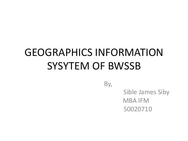 GEOGRAPHICS INFORMATION SYSYTEM OF BWSSB By, Sible James Siby MBA IFM 50020710