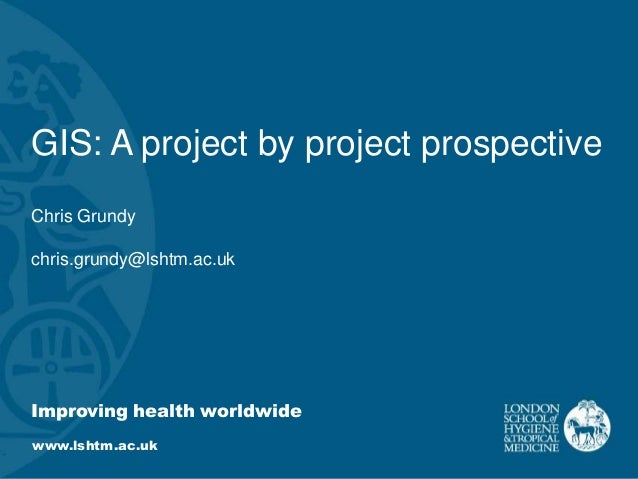 Improving health worldwide www.lshtm.ac.uk GIS: A project by project prospective Chris Grundy chris.grundy@lshtm.ac.uk