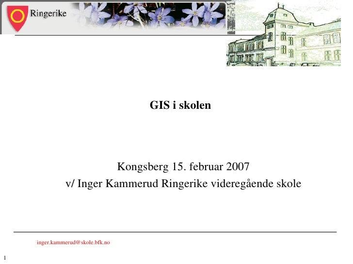 GIS i skolen  Kongsberg 15. februar 2007 v/ Inger Kammerud Ringerike videregående skole [email_address]