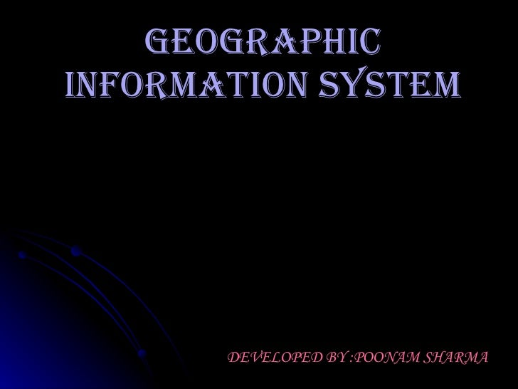 GEOGRAPHIC INFORMATION SYSTEM DEVELOPED BY :POONAM SHARMA