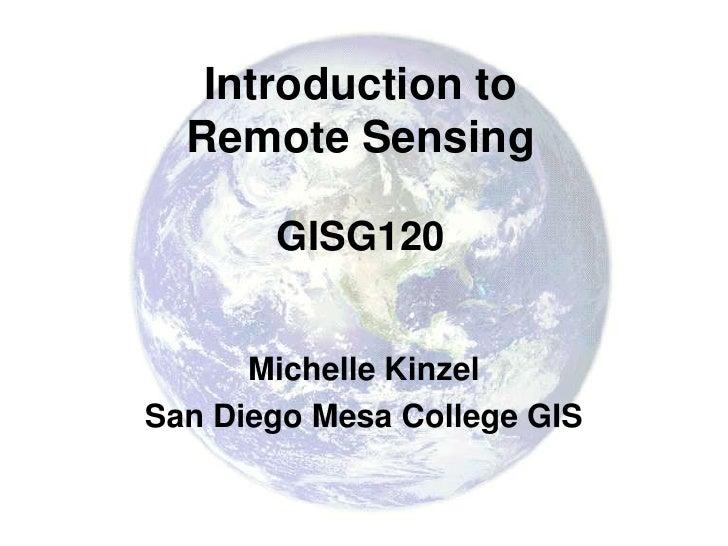 Introduction to  Remote Sensing       GISG120      Michelle KinzelSan Diego Mesa College GIS