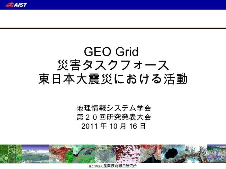 GEO Grid  災害タスクフォース 東日本大震災における活動 地理情報システム学会 第20回研究発表大会 2011 年 10 月 16 日