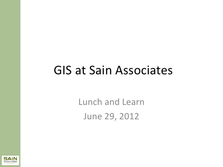 GIS at Sain Associates    Lunch and Learn     June 29, 2012
